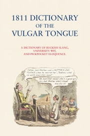 Dictionary of the Vulgar Tongue 1811 - A Dictionary of British Slang, University Wit and Pickpocket Eloquence ebook by ed. Campbell McCutcheon