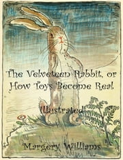 The Velveteen Rabbit, or How Toys Become Real: Illustrated ebook by Margery Williams