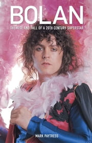 Bolan: The Rise And Fall Of A 20th Century Superstar ebook by Mark Paytress
