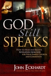 God Still Speaks - How to Hear and Receive Revelation from God for Your Family, Church, and Community ebook by John Eckhardt