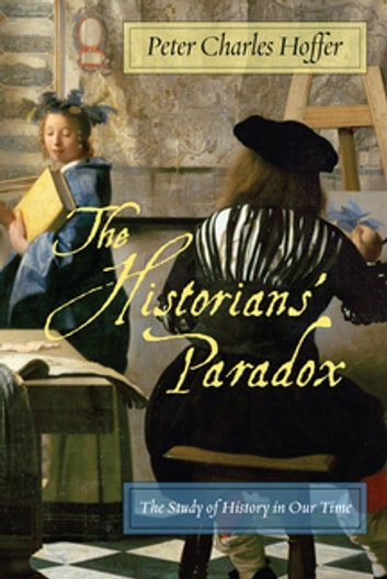 The Historians' Paradox - The Study of History in Our Time ebook by Peter Charles Hoffer