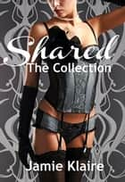 Shared: The Collection - Shared, #4 ebook by Jamie Klaire
