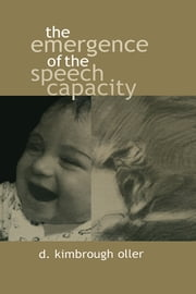The Emergence of the Speech Capacity ebook by D. Kimbrough Oller