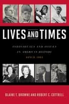 Lives and Times - Individuals and Issues in American History: Since 1865 ebook by Blaine T. Browne, Robert C. Cottrell