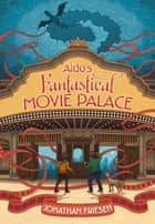 Aldo's Fantastical Movie Palace ebook by Jonathan Friesen