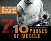 7 Weeks to 10 Pounds of Muscle - The Complete Day-by-Day Program to Pack on Lean, Healthy Muscle Mass ebook by Brett Stewart,Jason Warner