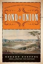 Bond of Union - Building the Erie Canal and the American Empire ebook by Gerard Koeppel