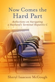 Now Comes the Hard Part - Reflections on Navigating a Husband's Terminal Hepatitis C ebook by Sheryl Isaacson McGough