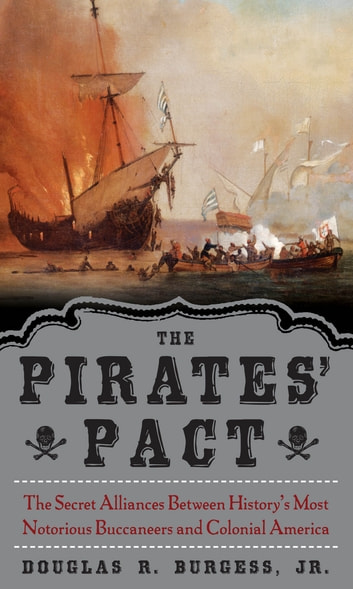 The Pirates' Pact - The Secret Alliances Between History's Most Notorious Buccaneers and Colonial America ebook by Douglas R. Burgess Jr.
