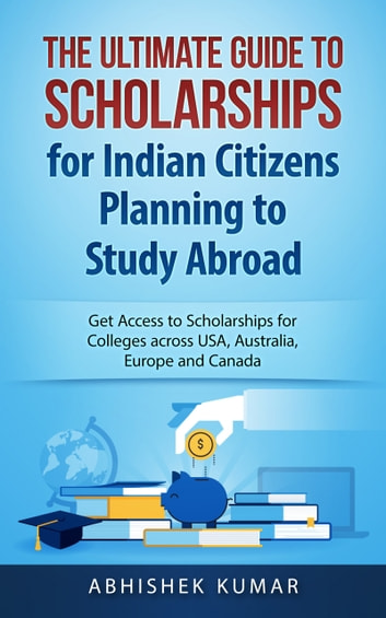 The Ultimate Guide to Scholarships for Indian Citizens Planning to Study Abroad - Get Access to Scholarships for Colleges across USA, Australia, Europe and Canada ebook by Abhishek Kumar