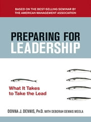 Preparing for Leadership - What It Takes to Take the Lead ebook by Donna J. Dennis, Ph.D.,Deborah Dennis Meola
