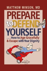 Prepare to Defend Yourself . . . How to Age Gracefully and Escape with Your Dignity ebook by Matthew Minson