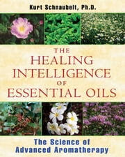 The Healing Intelligence of Essential Oils: The Science of Advanced Aromatherapy - The Science of Advanced Aromatherapy ebook by Kurt Schnaubelt, Ph.D.