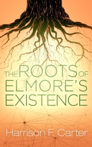 The Roots of Elmore's Existence ebook by Harrison F. Carter