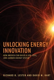 Unlocking Energy Innovation - How America Can Build a Low-Cost, Low-Carbon Energy System ebook by Richard K. Lester,David M. Hart