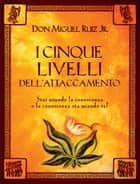 I cinque livelli dell'attaccamento ebook by Miguel Jr. Ruiz