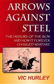 Arrows Against Steel: The History of the Bow and How It Forever Changed Warfare ebook by Hurley, Vic