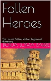 Fallen Heroes, The Lives of Galileo, Michael Angelo and Gutenberg ebook by Borja Loma Barrie