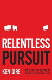 Relentless Pursuit - God's Love of Outsiders Including the Outsider in All of Us ebook by Ken Gire