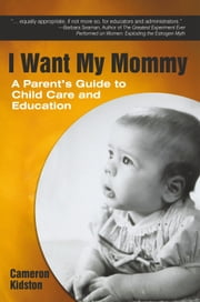 I Want My Mommy - A Parent's Guide to Child Care and Education ebook by Cameron Kidston