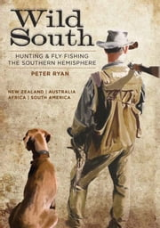 Wild South - Hunting & Fly Fishing the Southern Hemisphere ebook by Peter Ryan