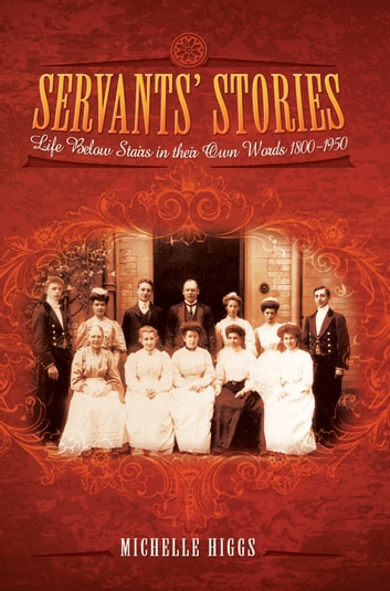 Servants' Stories - Life Below Stairs in their Own Words 1800-1950 ebook by Michelle Higgs