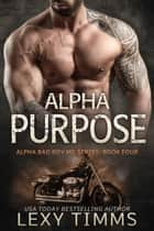 Alpha Purpose - Alpha Bad Boy Motorcycle Club Triology, #4 ebook by Lexy Timms, Roxie Odell