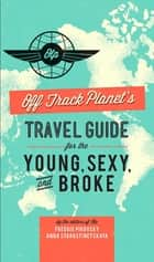 Off Track Planet's Travel Guide for the Young, Sexy, and Broke ebook by Editors of Off Track Planet
