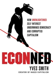 ECONned: How Unenlightened Self Interest Undermined Democracy and Corrupted Capitalism ebook by Yves Smith
