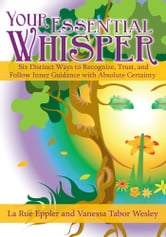 Your Essential Whisper - Six Distinct Ways to Recognize, Trust, and Follow Inner Guidance with Absolute Certainty ebook by LaRue Eppler and Vanessa Tabor Wesley