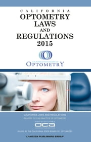 2015 Optometry Laws and Regulations: California ebook by LawTech Publishing Group
