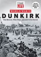 TIME-LIFE World War II: Dunkirk - One Rescue. Nine Days. 340,000 Lives Saved. ebook by The Editors of TIME-LIFE