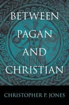 Between Pagan and Christian 電子書 by Christopher P. Jones