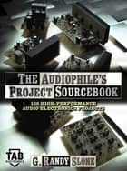 The Audiophile's Project Sourcebook: 120 High-Performance Audio Electronics Projects ebook by G. Randy Slone