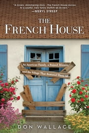 The French House - An American Family, a Ruined Maison, and the Village That Restored Them All ebook by Don Wallace