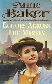 Echoes Across the Mersey - A poignant saga of love in a desperate time ebook by Anne Baker