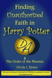 Finding Unauthorized Faith in Harry Potter & The Order of the Phoenix ebook by Nicole L Rivera