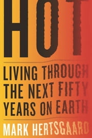 Hot - Living Through the Next Fifty Years on Earth ebook by Mark Hertsgaard