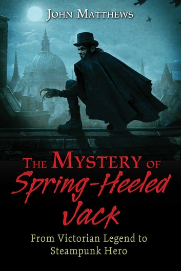 The Mystery of Spring-Heeled Jack - From Victorian Legend to Steampunk Hero ebook by John Matthews