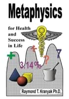 Metaphysics Secrets for Health and Success in Life ebook by Raymond T. Kranyak Ph.D