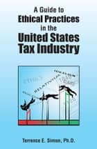 A Guide to Ethical Practices in the United States Tax Industry ebook by Terrence E. Simon,Ph.D.