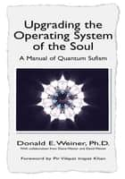 Upgrading the Operating System of the Soul - A Manual of Quantum Sufism ebook by Donald E. Weiner