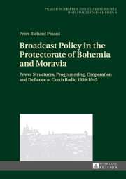 Broadcast Policy in the Protectorate of Bohemia and Moravia - Power Structures, Programming, Cooperation and Defiance at Czech Radio 1939-1945 ebook by Peter Richard Pinard