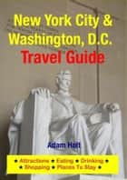 New York City & Washington, D.C. Travel Guide - Attractions, Eating, Drinking, Shopping & Places To Stay ebook by Adam Holt