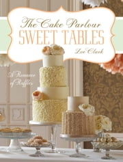 Sweet Tables - A Romance of Ruffles: A collection of sensuous desserts from Zoe Clark's The Cake Parlour Sweet Tables ebook by Zoe Clark