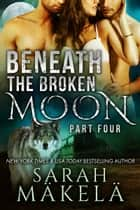 Beneath the Broken Moon: Part Four - Shifter/Vampire Romance ebook by Sarah Makela