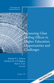 Measuring Glass Ceiling Effects in Higher Education: Opportunities and Challenges - New Directions for Institutional Research, Number 159 ebook by Jerlando F. L. Jackson,Elizabeth M. O'Callaghan,Raul A. Leon