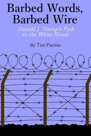 Barbed Words, Barbed Wire - Donald J. Trump's Path to the White House ebook by Tim Patrius