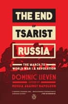 The End of Tsarist Russia - The March to World War I and Revolution ebook by Dominic Lieven