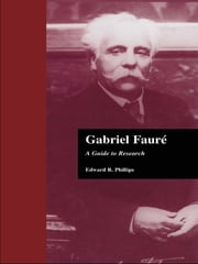 Gabriel Faure - A Guide to Research ebook by Edward R. Phillips